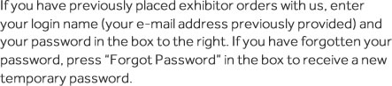 If you have previously placed exhibitor orders with us, enter your login name (your e-mail address previously provided) and your password in the box to the right. If you have forgotten your password, click Forgot Password in the box to receive a new temporary password.